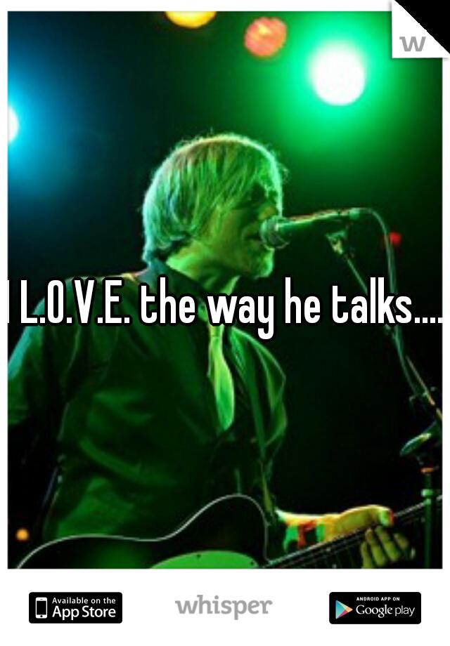 I L.O.V.E. the way he talks....