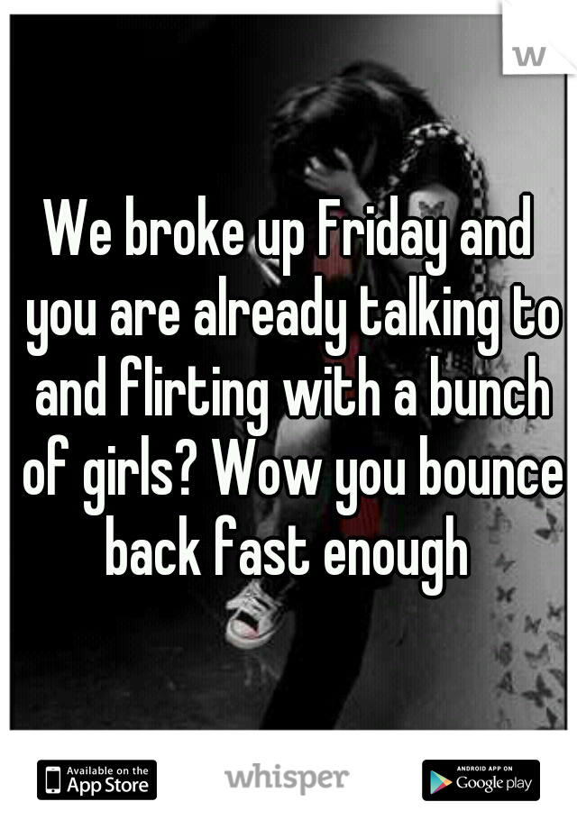 We broke up Friday and you are already talking to and flirting with a bunch of girls? Wow you bounce back fast enough