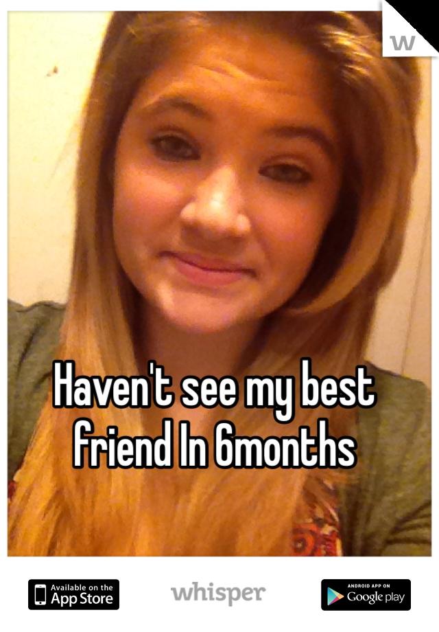 Haven't see my best friend In 6months