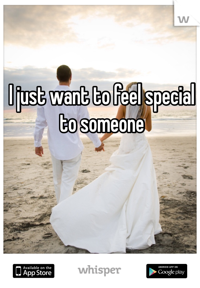 I just want to feel special to someone