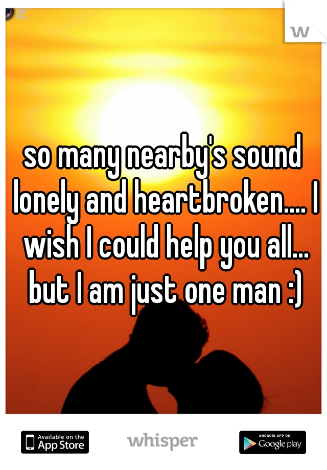 so many nearby's sound lonely and heartbroken.... I wish I could help you all... but I am just one man :)