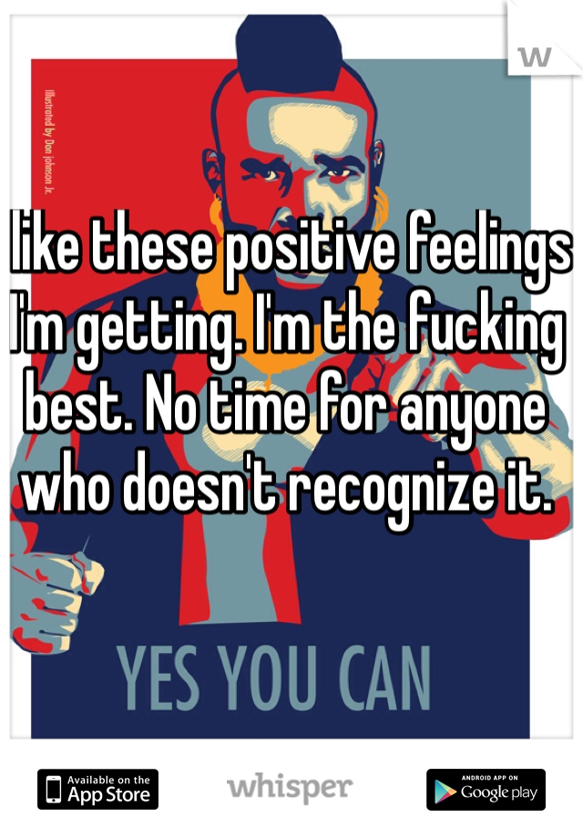 I like these positive feelings I'm getting. I'm the fucking best. No time for anyone who doesn't recognize it.