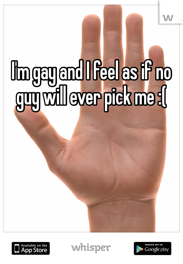 I'm gay and I feel as if no guy will ever pick me :(