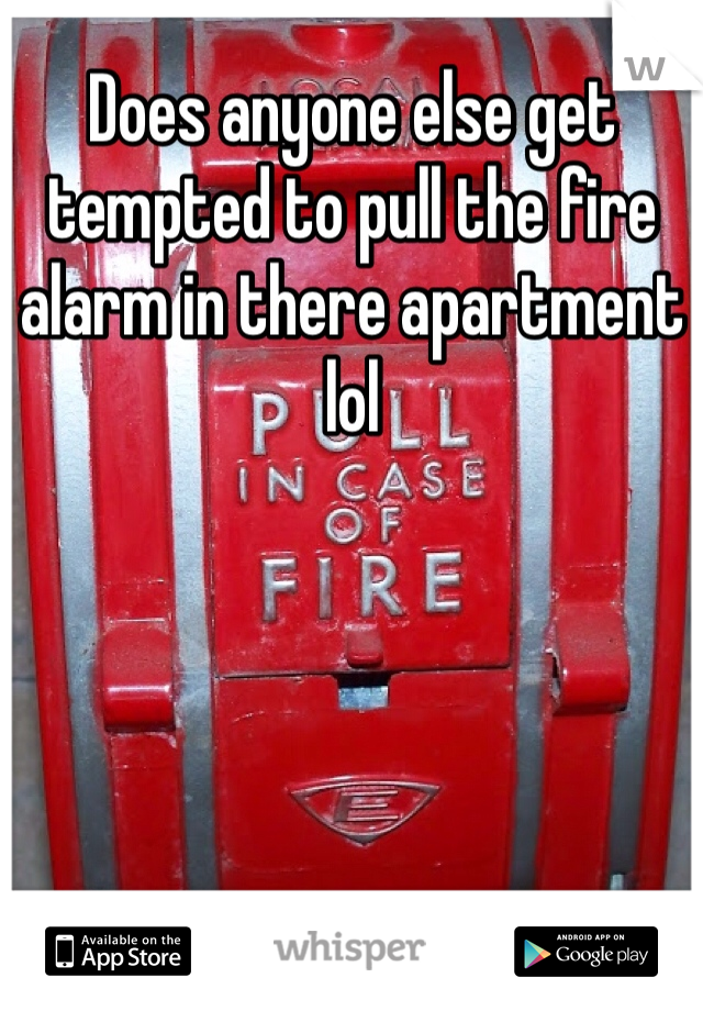 Does anyone else get tempted to pull the fire alarm in there apartment lol