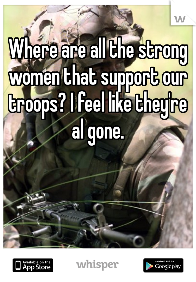 Where are all the strong women that support our troops? I feel like they're al gone.