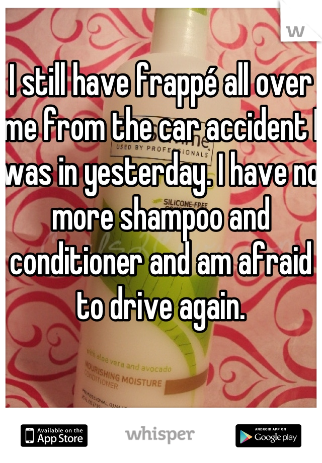 I still have frappé all over me from the car accident I was in yesterday. I have no more shampoo and conditioner and am afraid to drive again.