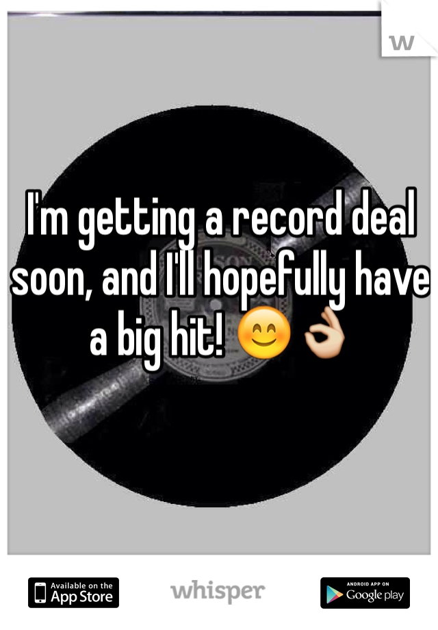 I'm getting a record deal soon, and I'll hopefully have a big hit! 😊👌