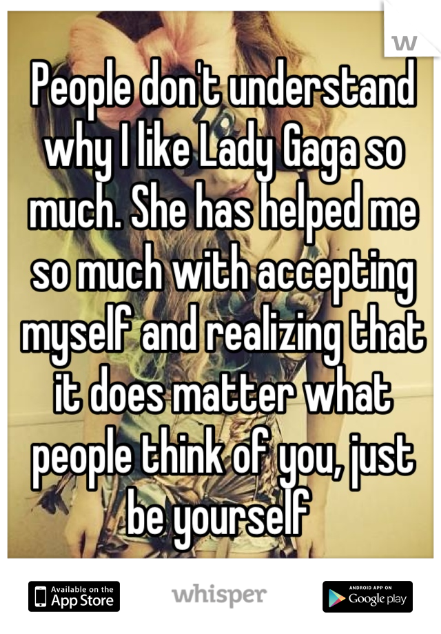People don't understand why I like Lady Gaga so much. She has helped me so much with accepting myself and realizing that it does matter what people think of you, just be yourself