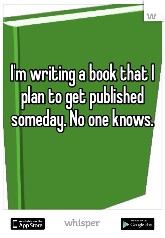 I'm writing a book that I plan to get published someday. No one knows.