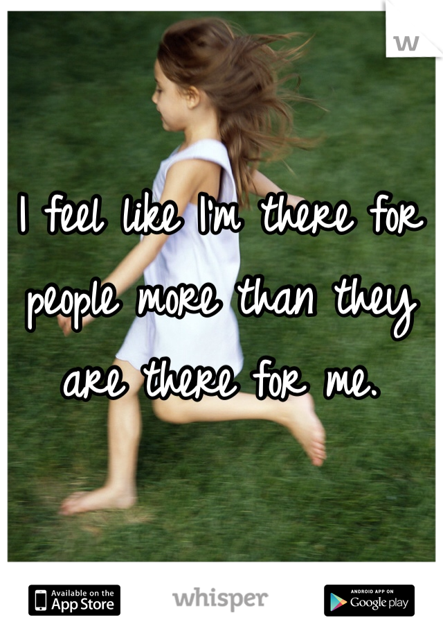 I feel like I'm there for people more than they are there for me.