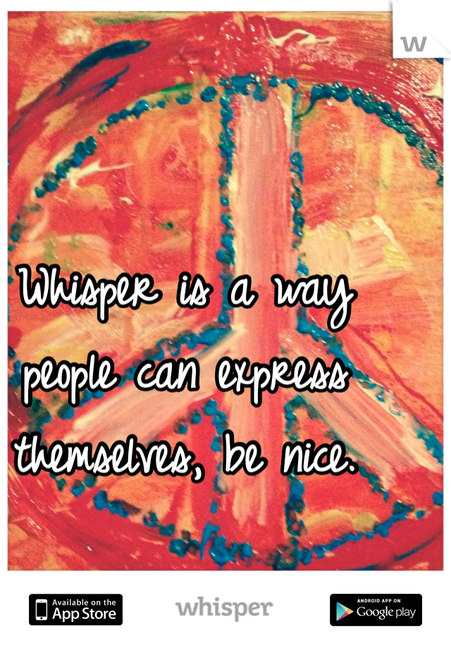 Whisper is a way people can express themselves, be nice.