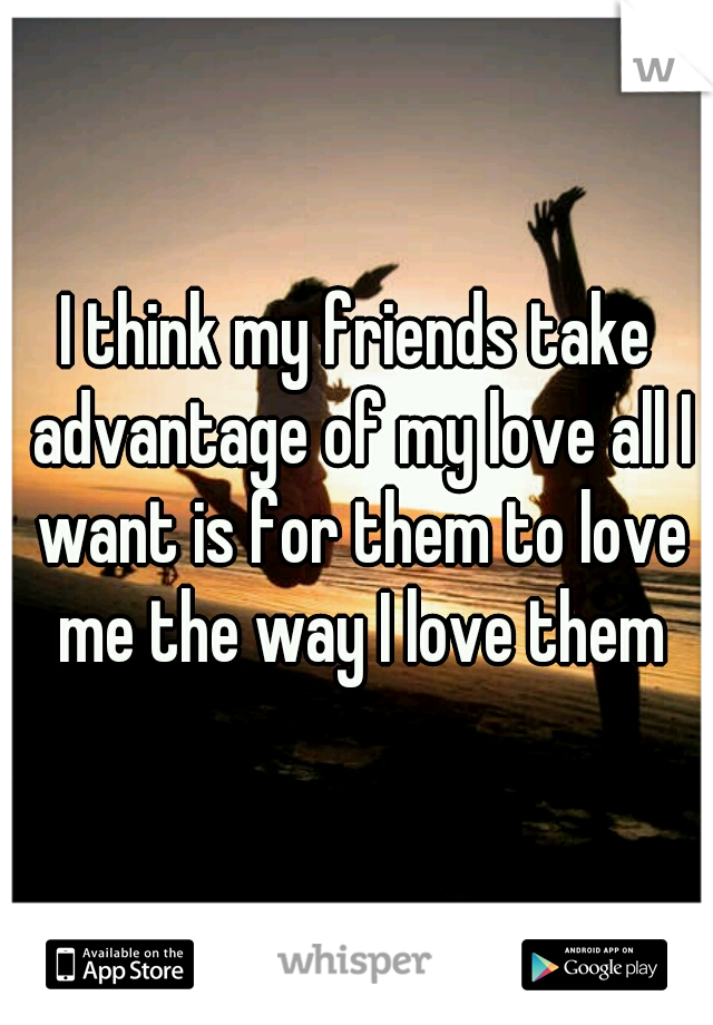 I think my friends take advantage of my love all I want is for them to love me the way I love them