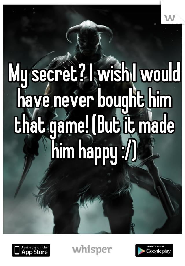 My secret? I wish I would have never bought him that game! (But it made him happy :/)