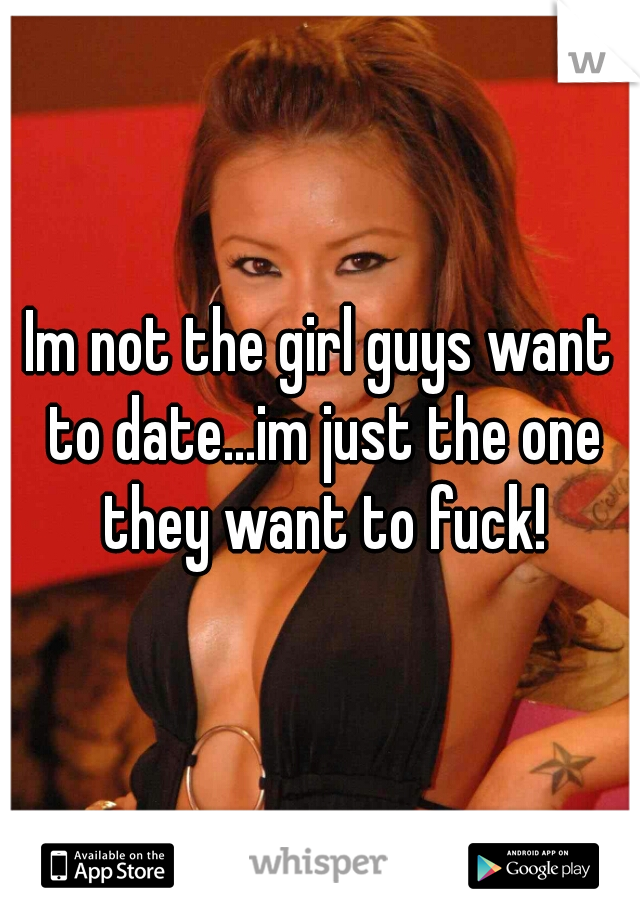 Im not the girl guys want to date...im just the one they want to fuck!