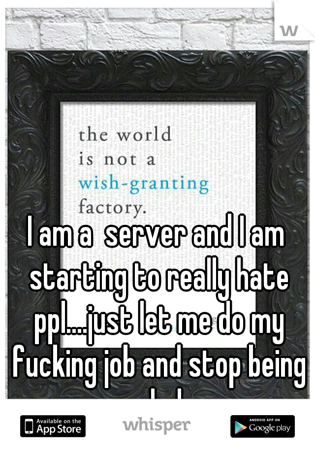 I am a  server and I am starting to really hate ppl....just let me do my fucking job and stop being assholes
