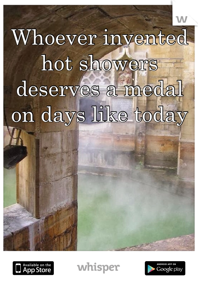 Whoever invented hot showers deserves a medal on days like today