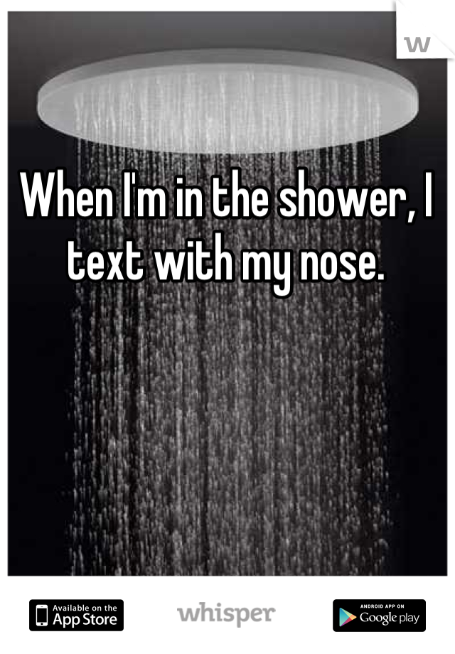 When I'm in the shower, I text with my nose.