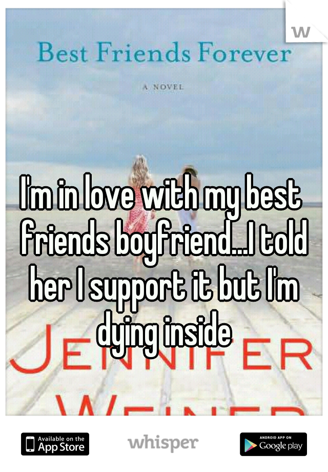 I'm in love with my best friends boyfriend...I told her I support it but I'm dying inside
