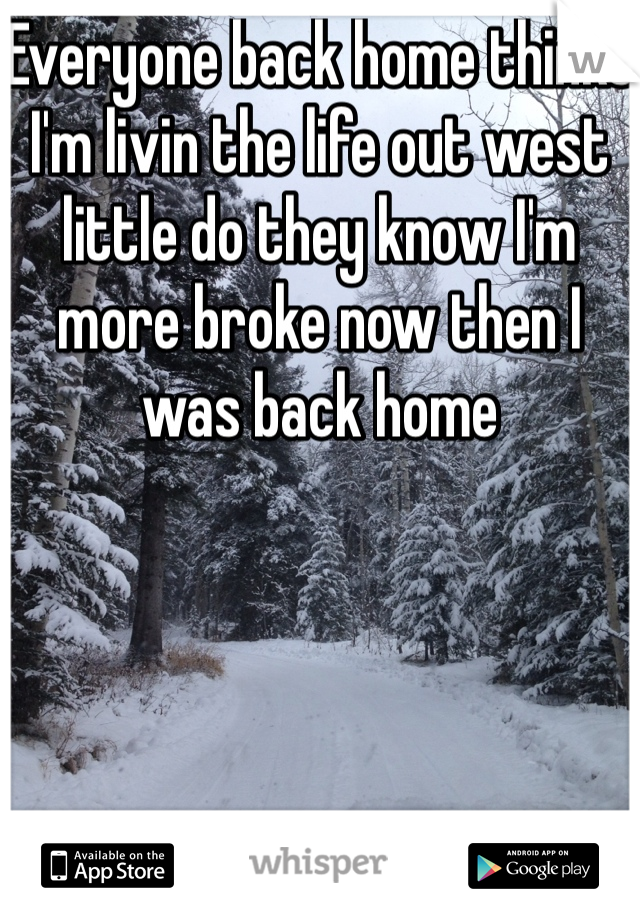 Everyone back home thinks I'm livin the life out west little do they know I'm more broke now then I was back home