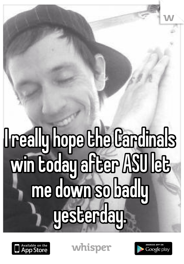 I really hope the Cardinals win today after ASU let me down so badly yesterday.