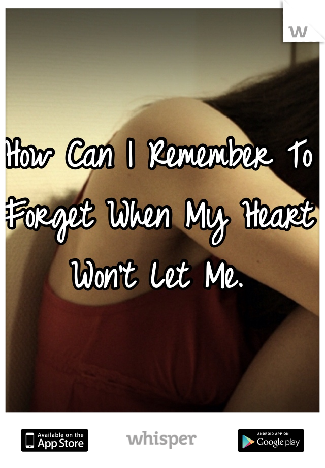 How Can I Remember To Forget When My Heart Won't Let Me.