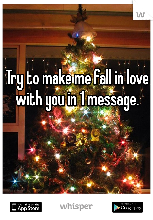 Try to make me fall in love with you in 1 message.
