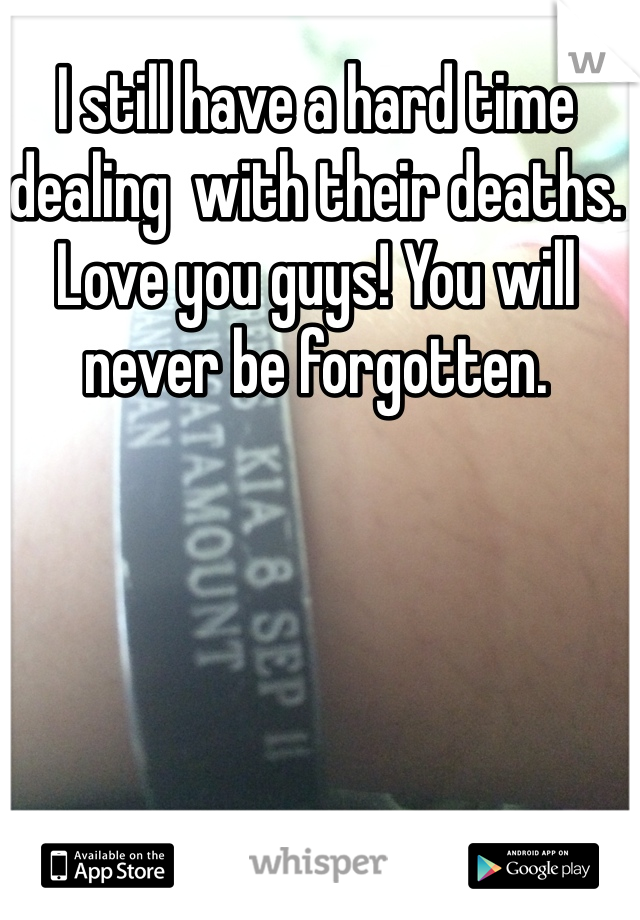 I still have a hard time dealing  with their deaths. Love you guys! You will never be forgotten.