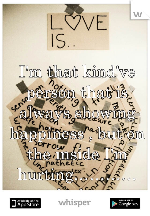 I'm that kind've person that is always showing happiness , but on the inside I'm hurting………… bad