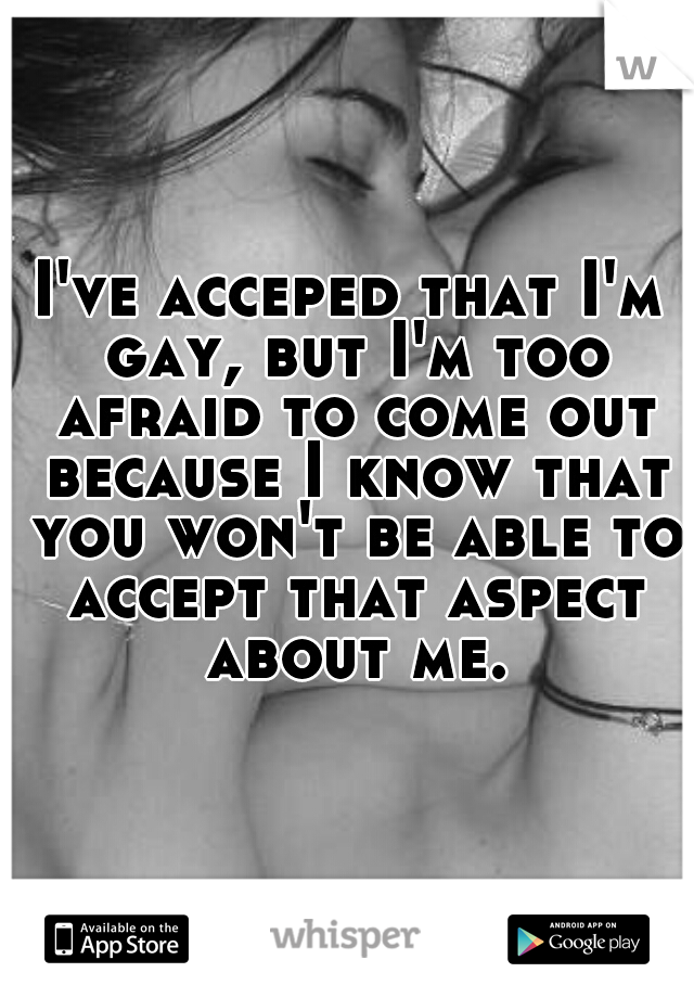 I've acceped that I'm gay, but I'm too afraid to come out because I know that you won't be able to accept that aspect about me.