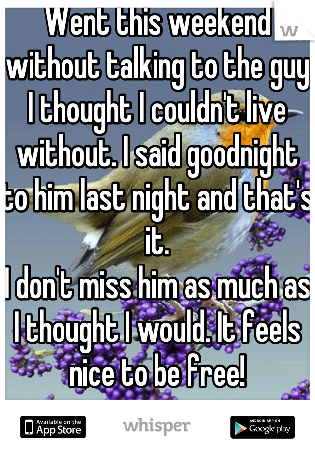 Went this weekend without talking to the guy I thought I couldn't live without. I said goodnight to him last night and that's it. I don't miss him as much as I thought I would. It feels nice to be free!
