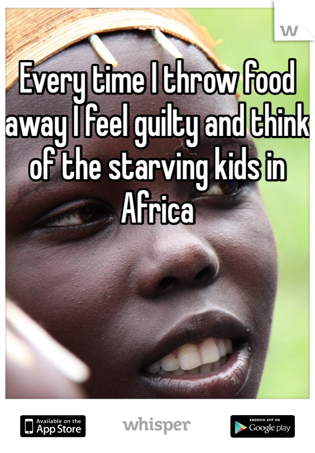 Every time I throw food away I feel guilty and think of the starving kids in Africa