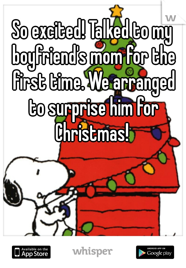 So excited! Talked to my boyfriend's mom for the first time. We arranged to surprise him for Christmas!