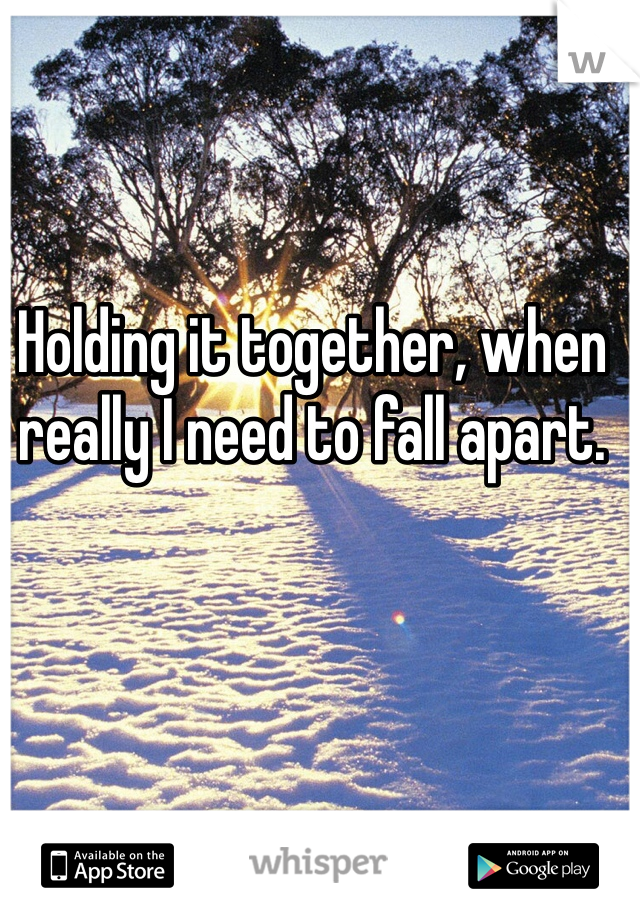 Holding it together, when really I need to fall apart.