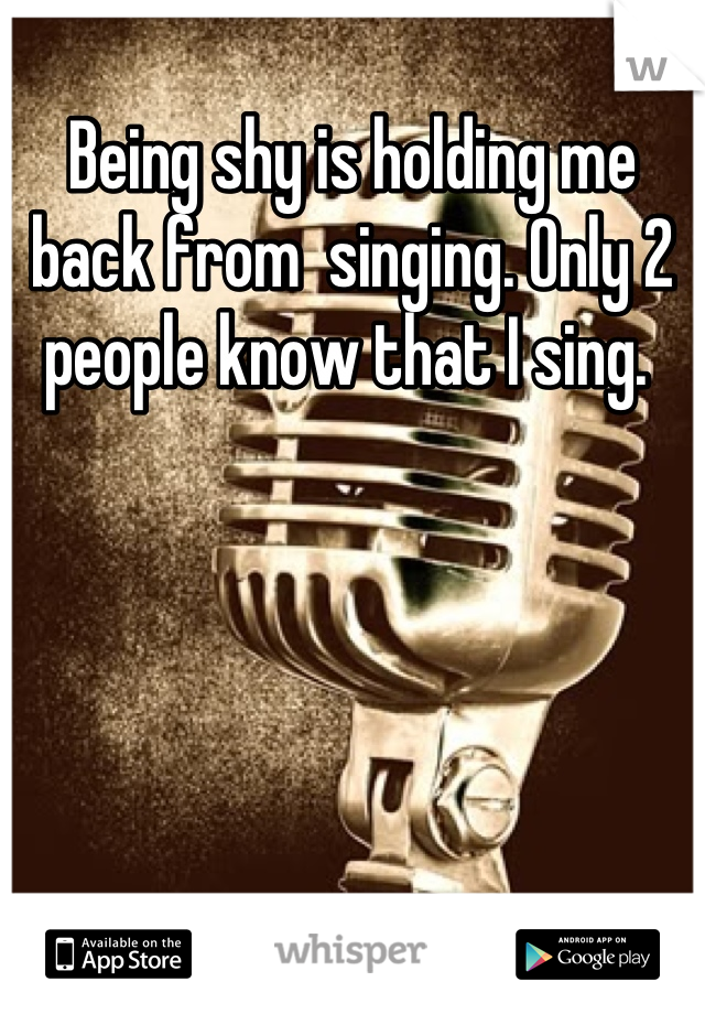 Being shy is holding me back from  singing. Only 2 people know that I sing.