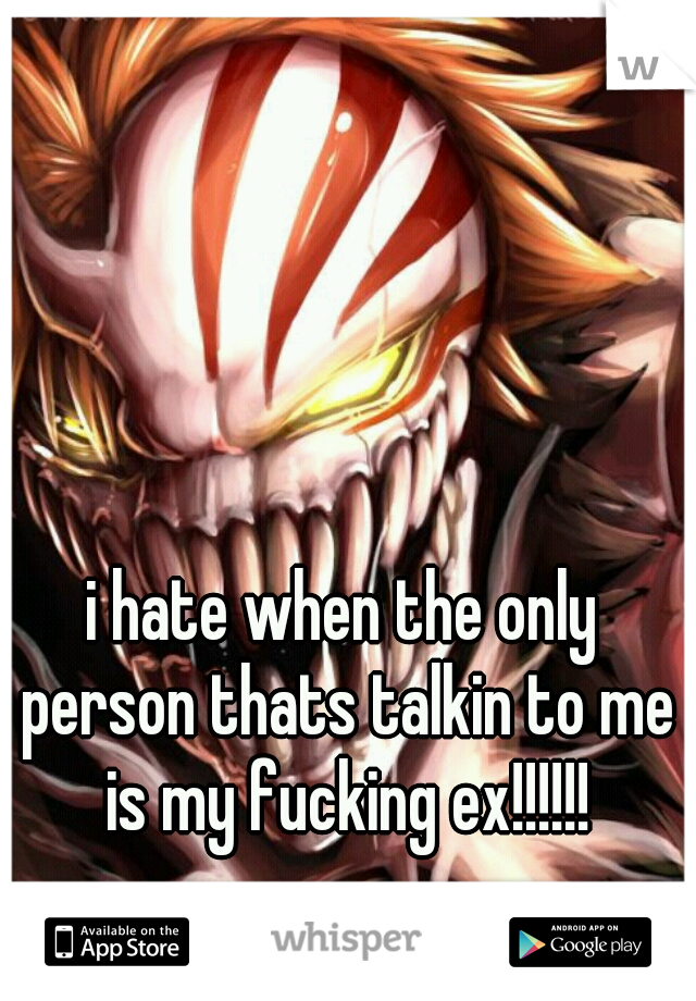 i hate when the only person thats talkin to me is my fucking ex!!!!!!