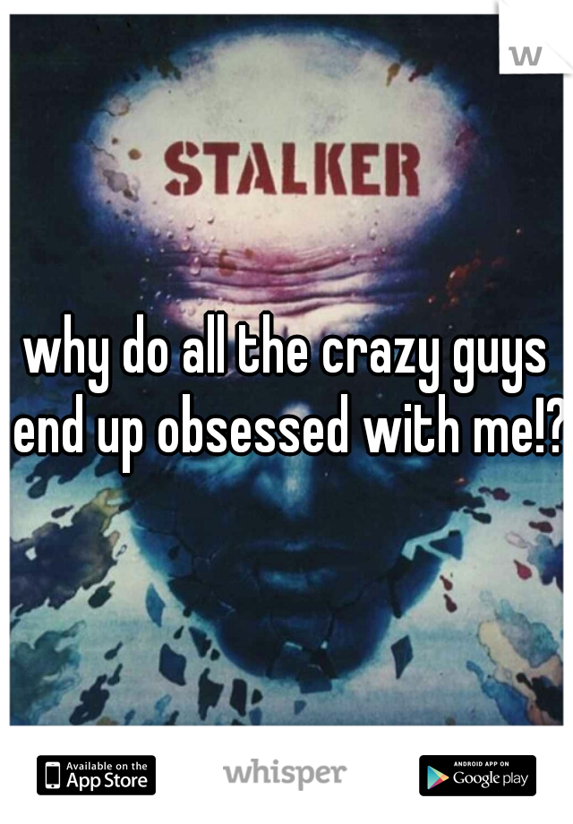 why do all the crazy guys end up obsessed with me!?