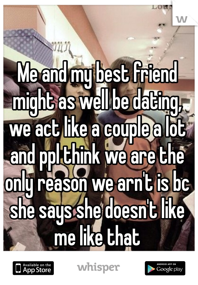 Me and my best friend might as well be dating, we act like a couple a lot and ppl think we are the only reason we arn't is bc she says she doesn't like me like that