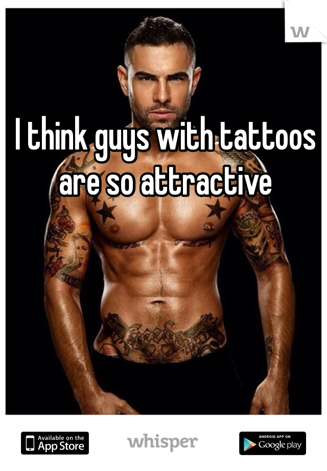 I think guys with tattoos are so attractive