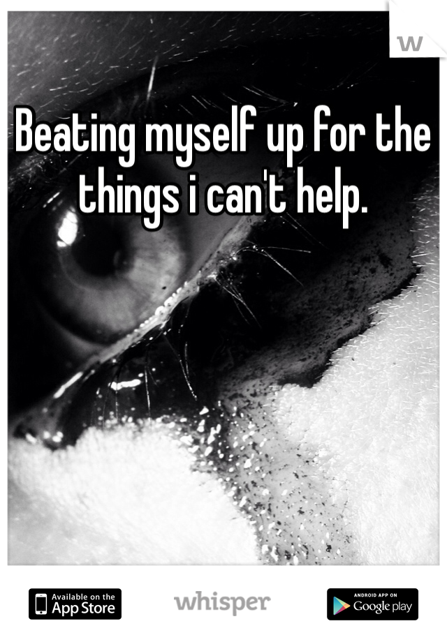 Beating myself up for the things i can't help.