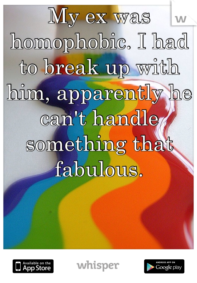 My ex was homophobic. I had to break up with him, apparently he can't handle something that fabulous.