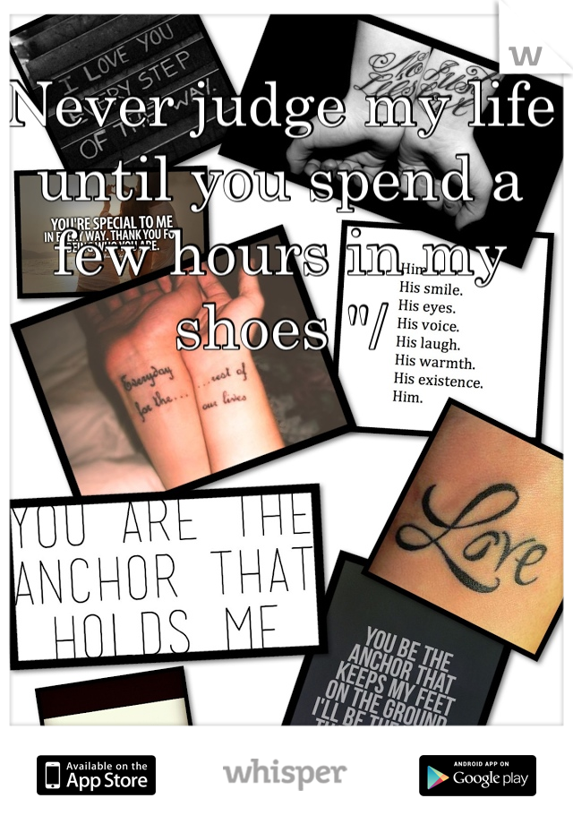 """Never judge my life until you spend a few hours in my shoes """"/"""