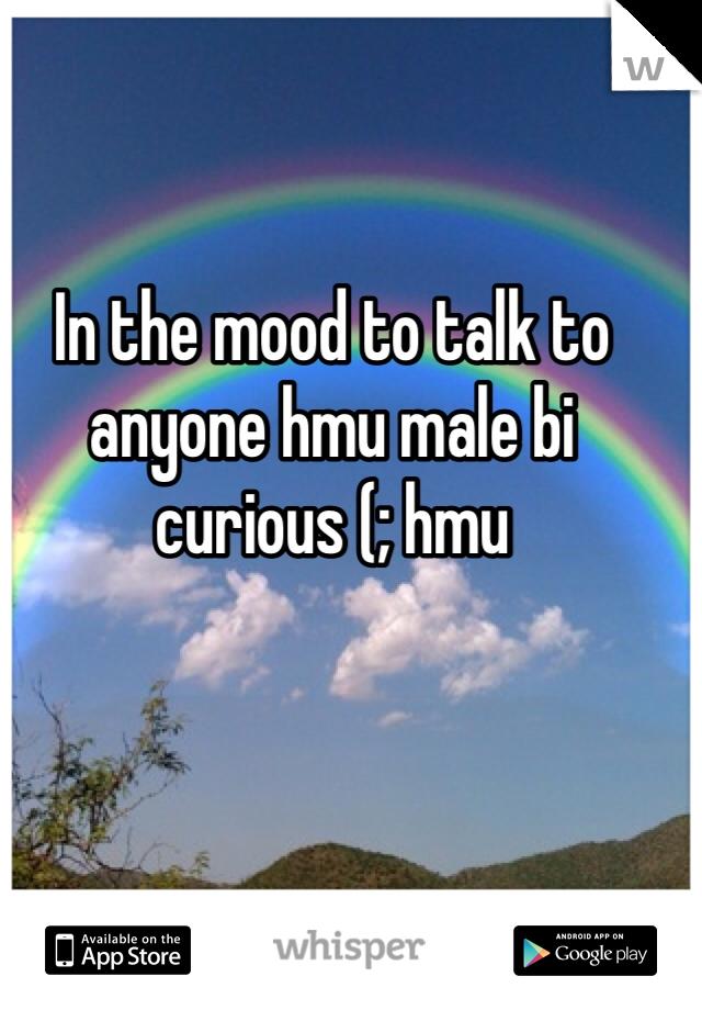 In the mood to talk to anyone hmu male bi curious (; hmu
