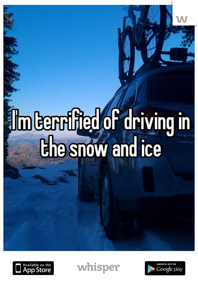 I'm terrified of driving in the snow and ice