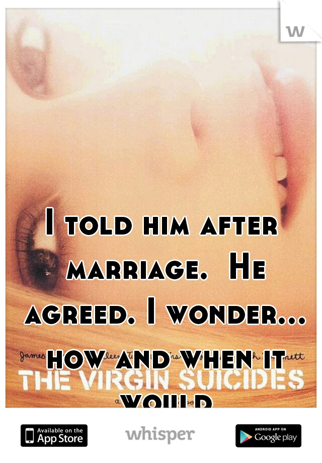 I told him after marriage.  He agreed. I wonder... how and when it would be...