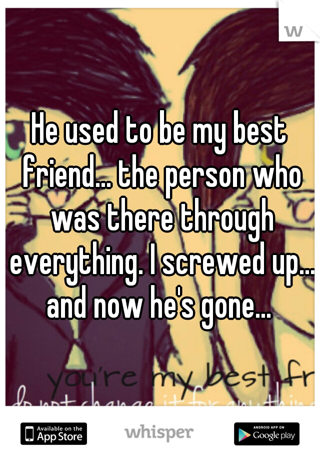 He used to be my best friend... the person who was there through everything. I screwed up... and now he's gone...