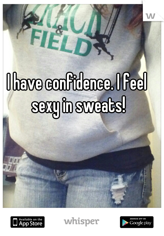 I have confidence. I feel sexy in sweats!