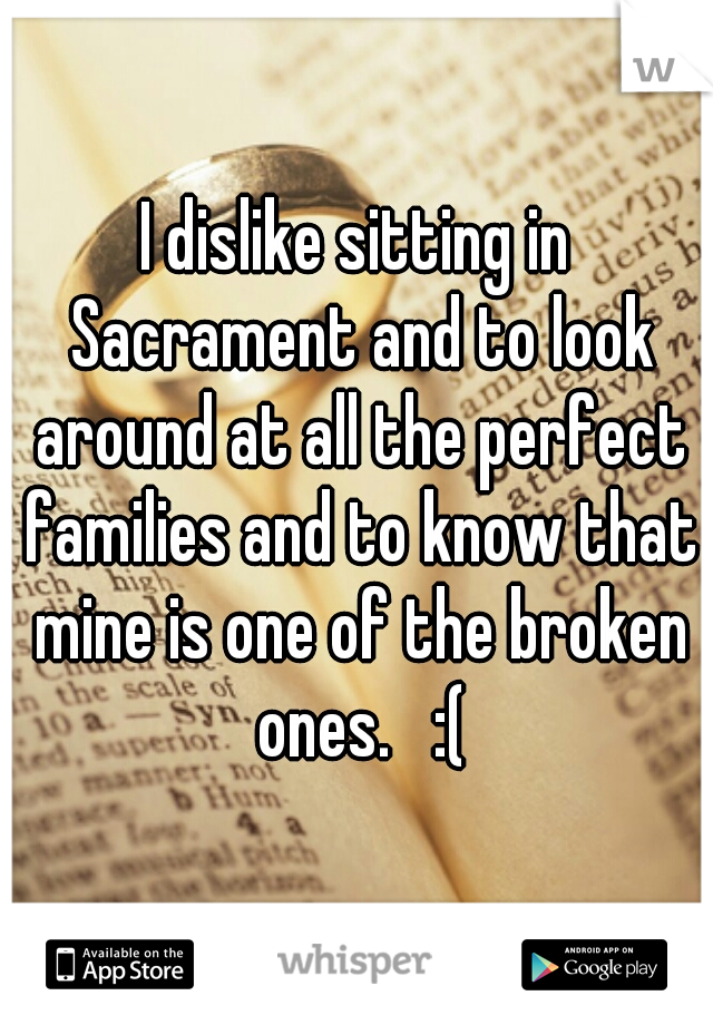 I dislike sitting in Sacrament and to look around at all the perfect families and to know that mine is one of the broken ones.   :(