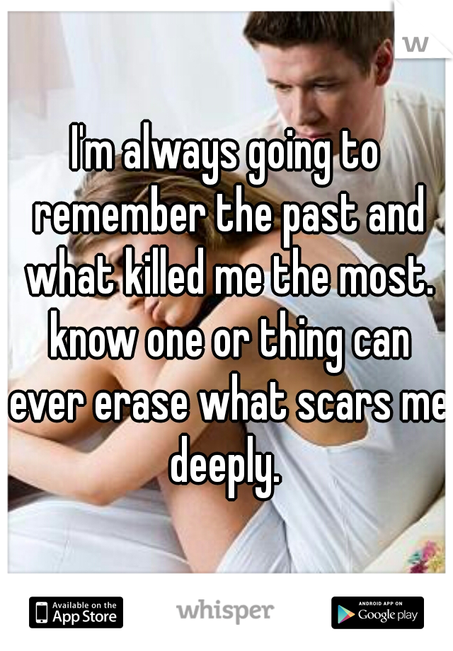 I'm always going to remember the past and what killed me the most. know one or thing can ever erase what scars me deeply.