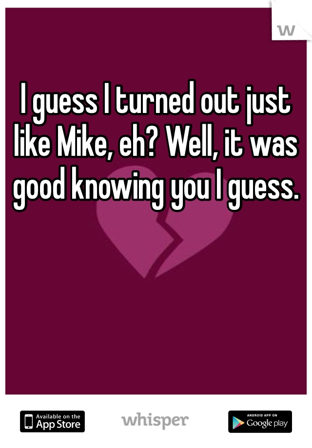 I guess I turned out just like Mike, eh? Well, it was good knowing you I guess.