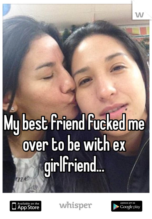 My best friend fucked me over to be with ex girlfriend...